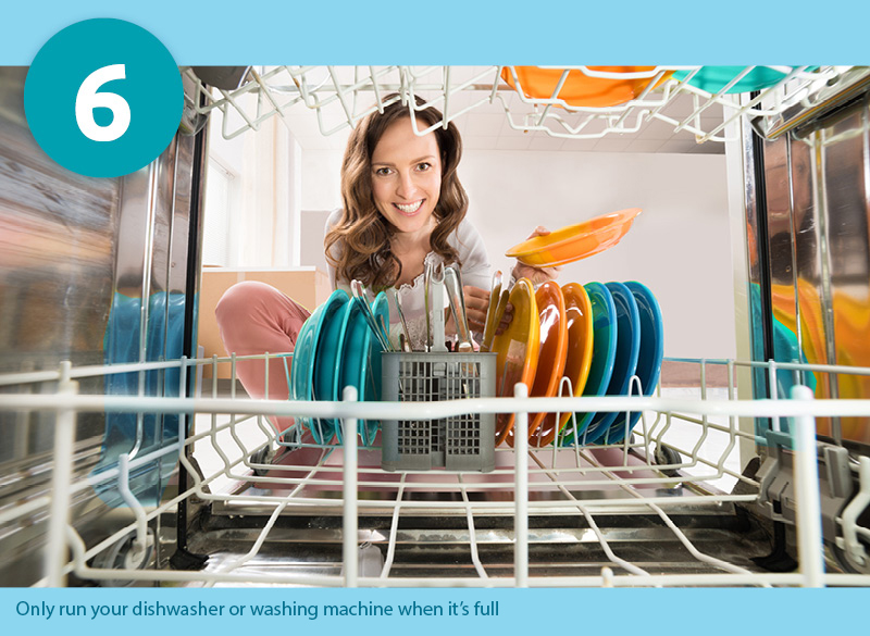 Only run your dishwasher or washing machine when it's full